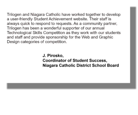 Trilogen and Niagara Catholic have worked together to develop a user-friendly Student Achievement website. Their staff is always quick to respond to requests. As a community partner, Trilogen has been a wonderful supporter of our annual Technological Skills Competition as they work with our students and staff and provide sponsorship for the Web and Graphic Design categories of competition. J. Pirosko, Coordinator of Student Success, Niagara Catholic District School Board