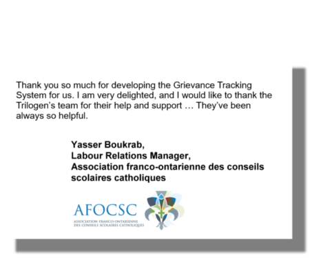 Thank you so much for developing the Grievance Tracking System for us. I am very delighted, and I would like to thank the Trilogen's team for their help and support … They've been always so helpful. Yasser Boukrab, Labour Relations Manager, Association franco-ontarienne des conseils scolaires catholiques