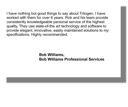 I have nothing but good things to say about Trilogen. I have worked with them for over 6 years. Rob and his team provide consistently knowledgeable personal service of the highest quality. They use state-of-the art technology and software to provide elegant, innovative, easily maintained solutions to my specifications. Highly recommended. Bob Williams, Bob Williams Professional Services