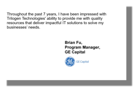 Throughout the past 7 years, I have been impressed with Trilogen Technologies' ability to provide me with quality resources that deliver impactful IT solutions to solve my businesses' needs. Brian Fu, Program Manager, GE Capital