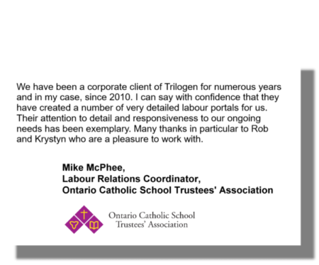 We have been a corporate client of Trilogen for numerous years and in my case, since 2010. I can say with confidence that they have created a number of very detailed labour portals for us. Their attention to detail and responsiveness to our ongoing needs has been exemplary. Many thanks in particular to Rob and Krystyn who are a pleasure to work with. Mike McPhee, Labour Relations Coordinator, Ontario Catholic School Trustees' Association