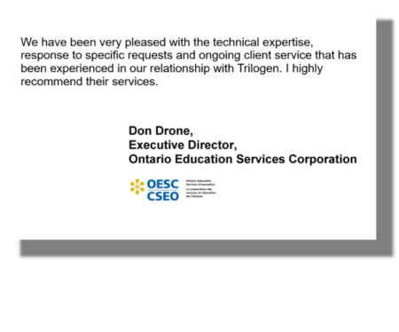 We have been very pleased with the technical expertise, response to specific requests and ongoing client service that has been experienced in our relationship with Trilogen. I highly recommend their services. Don Drone, Executive Director, Ontario Education Services Corporation